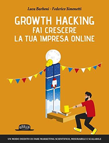 Growth Hacking: fai crescere la tua impresa online: Un modo inedito di fare marketing scientifico, misurabile e scalabile (Italian Edition)