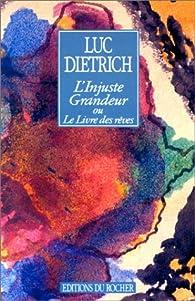 L'injuste grandeur ou Le livre des rêves par Luc Dietrich