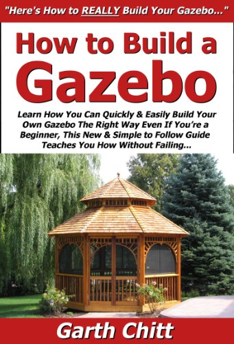 How to Build a Gazebo: Learn How You Can Quickly & Easily Build Your Own Gazebo The Right Way Even If You're a Beginner, This New & Simple to Follow Guide Teaches You How Without Failing