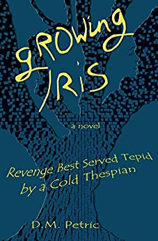 Growing Iris: Revenge Best Served Tepid by a Cold Thespian by [Petric, D.]