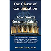 The Cause of Canonization How Saints Become Saints!: Vatican Guidelines & Procedures! Heroic Virtues, The Reputation of Sanctity, Miracles, The Process ... and Canonization (Sainthood Book 1)
