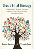 Group Filial Therapy : The Complete Guide to Teaching Parents to Play Therapeutically with Their Children, Guerney, Louise and Ryan, Virginia M., 1843109115