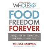 Food Freedom Forever: Letting Go of Bad Habits, Guilt, and Anxiety Around Food (The Whole30)