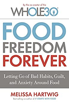 Food Freedom Forever: Letting Go of Bad Habits, Guilt, and Anxiety Around Food (The Whole30) by [Hartwig, Melissa]