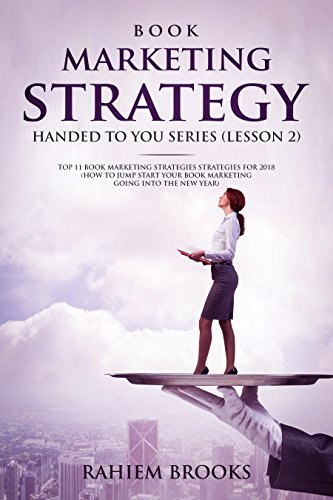 Book Marketing Strategy 2: Top 11 Marketing Tips for 2018 (Book Marketing Strategy Handed to You)