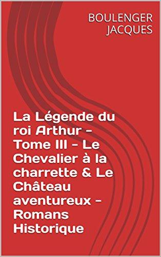 La Légende du roi Arthur - Tome III - Le Chevalier à la charrette & Le Château aventureux - Romans Historiq