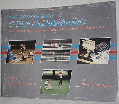 The modern guide to golf clubmaking: The principles and techniques of building golf clubs from component parts