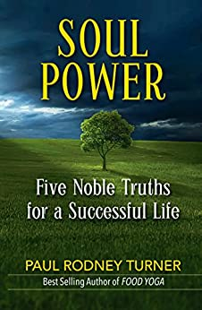 SOUL POWER: Five Noble Truths for a Successful Life by [Turner, Paul Rodney]
