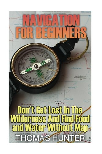 Navigation for Beginners: Don't Get Lost In The Wilderness And Find Food and Water Without Map: (Prepper's Guide, Survival Guide, Alternative Medicine, Emergency)