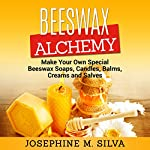 Beeswax Alchemy: Make Your Own Special Beeswax Soaps, Candles, Balms, Creams and Salves | Josephine M. Silva