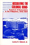 Dissolving the Colonial Bond : American Ambassadors to the Philippines, 1946-1984, Gleeck, Lewis E., Jr., 9711002698