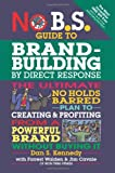 No B.S. Guide to Brand-Building by Direct Response: The Ultimate No Holds Barred Plan to Creating and Profiting from a Powerful Brand Without Buying It