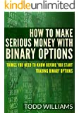 How To Make Serious Money With Binary Options: Things You Need To Know Before You Start Trading Binary Options (Day Trading, Passive Income, Day Trading ... Options, Binary Options Trading Book 1)