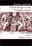 Science and the Visual Image in the Enlightenment, William R. Shea, 0881352853