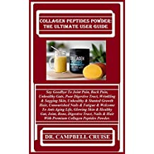 Collagen Peptides Powder: The Ultimate User Guide:  Say Goodbye To Joint Pain, Back Pain, Unhealthy Guts, Poor Digestive Tract, Wrinkling & Sagging Skin, ... & Stunted Growth Hair, Unnourishe...