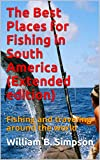 The Best Places for Fishing in South America (Extended edition): Fishing and traveling around the world