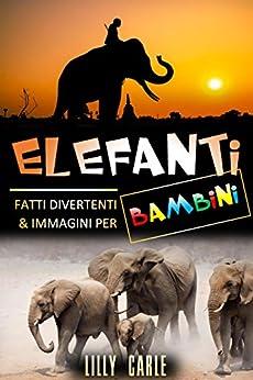 Elefanti: Fatti Divertenti & Immagini Per Bambini (Italian Edition) by