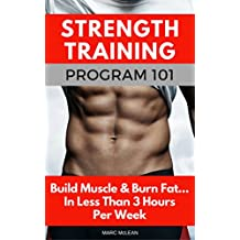 Strength Training Program 101: Build Muscle & Burn Fat...In Less Than 3 Hours Per Week (Strength Training 101)