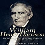 William Henry Harrison: The Life and Legacy of the First American President to Die in Office | Charles River Editors