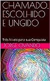 CHAMADO, ESCOLHIDO E UNGIDO: Tr錨s N鉚veis para sua Conquista (Portuguese Edition)