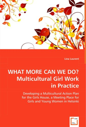WHAT MORE CAN WE DO?Multicultural Girl Work in Practice: Developing a Multicultural Action Plan for the Girls House, A Meeting Place for Girls and Young Women in Helsinki by VDM Verlag