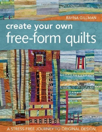 Create Your Own Free-Form Quilts: A Stress-Free Journey to Original Design by Rayna Gillman (Dec 16 2011)