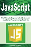JavaScript: The Ultimate Beginner s Guide to Learn JavaScript Programming Effectively(JavaScript Programming, Java, Activate Your Web Pages, Programming Book-1) (Volume 1)