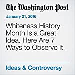 Whiteness History Month Is a Great Idea. Here Are 7 Ways to Observe It. | Alyssa Rosenberg