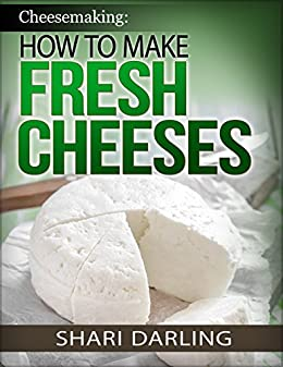 CHEESEMAKING: HOW TO MAKE FRESH CHEESES: How to make artisan fresh cheeses; Using them in recipes; And pairing the recipes to wine by [Darling, Shari]