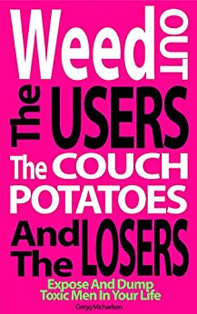 Weed Out The Users The Couch Potatoes And The Losers: Expose And Dump Toxic Men In Your Life (Relationship and Dating Advice for Women Book Book 17) by [Michaelsen, Gregg]