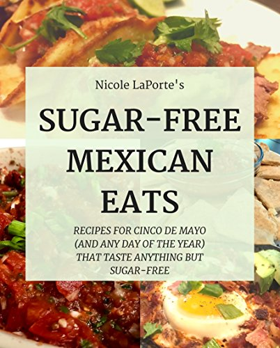 Sugar-Free Mexican Eats: Recipes For Cinco De Mayo (And Any Day Of The Year) That Taste Anything But Sugar-Free (No Sugar, No Sweat) by Nicole LaPorte