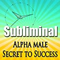 Alpha Male the Secret to Success Subliminal: Powerful Confidence Deep Relaxation-Sleep Change-Binaural Beats Speech by Subliminal Hypnosis Narrated by Joel Thielke