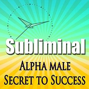Alpha Male the Secret to Success Subliminal Speech