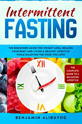 Intermittent Fasting: The beginners guide for weight loss, healing your body and living a healthy lifestyle while enjoying the food you love (The Best Fiber Supplement For Weight Loss)