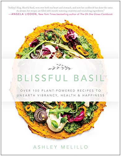 Blissful Basil: Over 100 Plant-Powered Recipes to Unearth Vibrancy, Health, and Happiness