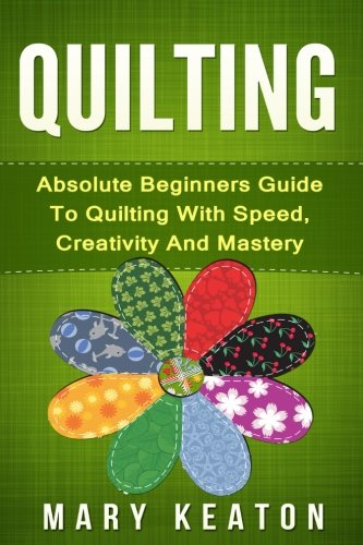 Quilting: Absolute Beginners Guide to Quilting With Speed, Creativity and Mastery