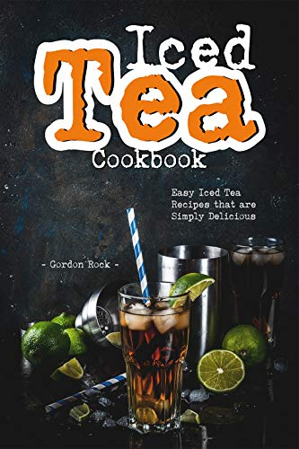 Iced Tea Cookbook: Easy Iced Tea Recipes that are Simply Delicious by Gordon Rock
