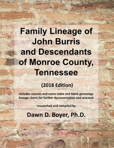 Family Lineage of John Burris and Descendants of Monroe County, Tennessee: 2018 Edition; includes sources and name index and blank genealogy lineage ... Lineage Charts by Dawn Boyer, Ph.D.)