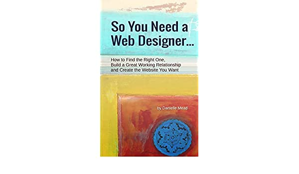 Amazon Com So You Need A Web Designer How To Find The Right One Build A Great Working Relationship And Create The Website You Want Ebook Mead Danielle Kindle Store