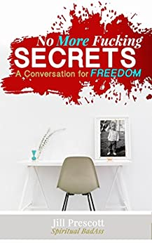 No More Fucking Secrets: A Conversation For Freedom by [Prescott, Jill]