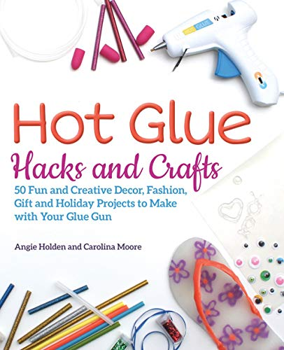 Hot Glue Hacks and Crafts: 50 Fun and Creative Decor, Fashion, Gift and Holiday Projects to Make with Your Glue Gun -