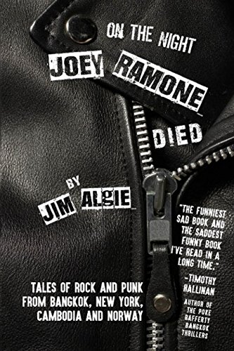 On the Night Joey Ramone Died: Tales of rock and punk from Bangkok New York Cambodia and -