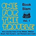 One for the Trouble: Book Slam, Volume One Audiobook by Irvine Welsh, Jon Ronson, William Boyd, Hari Kunzru, Joe Dunthorne, Bernardine Evaristo, Helen Oyeyemi Narrated by Hari Kunzru, Joe Dunthorne, Bernardine Evaristo, Richard Milward, Simon Armitage, Andrew Scott, Kate Tempest, Olivia Coleman, Chris O'Dowd, Roger Robinson
