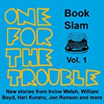 One for the Trouble: Book Slam, Volume One | Irvine Welsh,Jon Ronson,William Boyd,Hari Kunzru,Joe Dunthorne,Bernardine Evaristo,Helen Oyeyemi