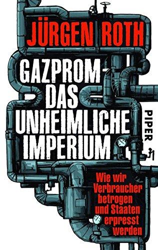 Gazprom – das unheimliche Imperium: Wie wir Verbraucher betrogen und Staaten erpresst werden