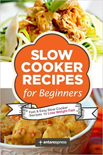 Slow cooker recipes for beginners 55 fast and easy slow cooker slow cooker recipes for beginners 55 fast and easy slow cooker recipes to lose weight fast volume 1 amazon antares press 8601418340430 books forumfinder Images