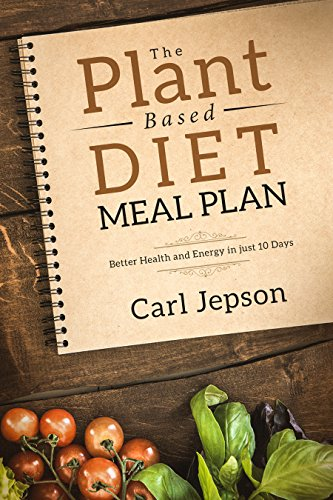 The Plant Based Diet Meal Plan: Better Health and Energy in just 10 Days (Packed with Plant Recipes & Plant Based Diet Cookbook For Anti-Inflammatory Benefits) by Carl Jepson