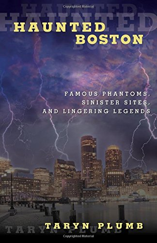 Haunted Boston: Famous Phantoms, Sinister Sites, and Lingering Legends