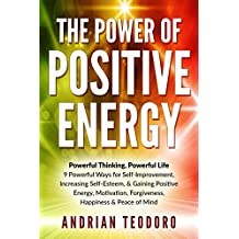 The Power of Positive Energy: Powerful Thinking, Powerful Life: 9 Powerful Ways for Self-Improvement,Increasing Self-Esteem,& Gaining Positive Energy,Motivation,Forgiveness,Happiness ... Happiness, Change Your Life Book 1)