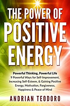 The Power of Positive Energy: Powerful Thinking, Powerful Life: 9 Powerful Ways for Self-Improvement,Increasing Self-Esteem,& Gaining Positive Energy,Motivation,Forgiveness,Happiness ... Happiness, Change Your Life Book 1) by [Teodoro, Andrian]